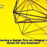 Why Having a Design Firm on Retainer Makes Sense for Any Business?