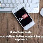3 YouTube Tools That Will Help You Deliver Better Content for Greater Exposure
