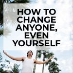 How To Change Anyone, Even Yourself