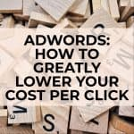 Adwords: How To Greatly Lower Your Cost Per Click