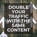 Double Your Traffic with the Same Content
