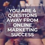 You Are 4 Questions Away from Online Marketing Success