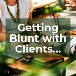 Getting Blunt with Clients…