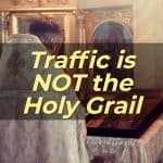 Traffic is NOT the Holy Grail – This Is