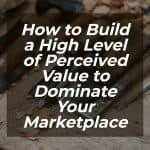 How to Build a High Level of Perceived Value to Dominate Your Marketplace