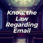 Know the Law Regarding Email