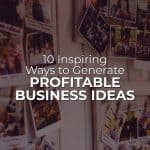10 Inspiring Ways to Generate Profitable Business Ideas