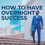 How to Have Overnight Success