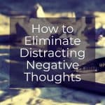 How to Eliminate Distracting Negative Thoughts