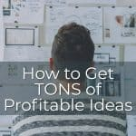 How to Get TONS of Profitable Ideas