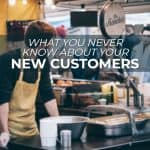 What You Never Know about Your New Customers