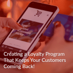 Creating a Loyalty Program That Keeps Your Customers Coming Back!
